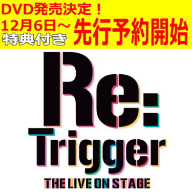 【Re:Trigger THE LIVE ON STAGE】DVD発売決定